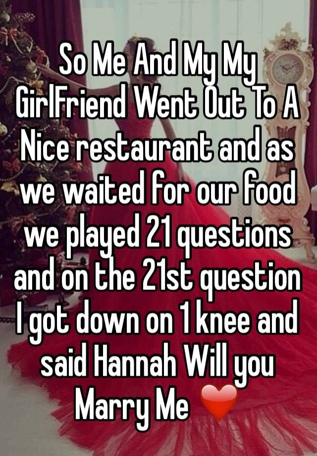 So Me And My My GirlFriend Went Out To A Nice restaurant and as we waited for our food we played 21 questions and on the 21st question I got down on 1 knee and said Hannah Will you Marry Me ❤️
