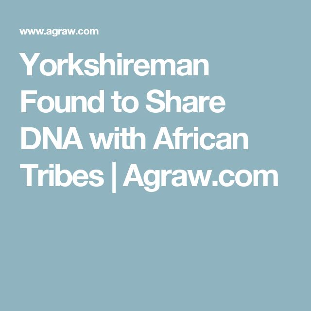 Yorkshireman Found to Share DNA with African Tribes | Agraw.com
