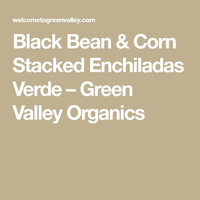 Black Bean & Corn Stacked Enchiladas Verde – Green Valley Organics