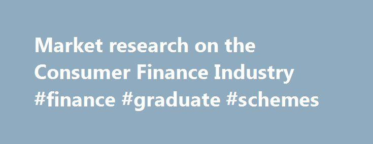 Market research on the Consumer Finance Industry #finance #graduate #schemes http://finances.nef2.com/market-research-on-the-consumer-finance-industry-finance-graduate-schemes/  #consumer finance # Consumer Finance Consumer Finance Passport Market Intelligence Systems Passport Consumer Appliances is the leading on-line market intelligence system for strategic, corporate and marketing planning. A regional subscription delivers unrivalled levels of research and analysis for major and small…