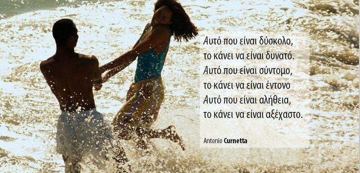 Αυτό που είναι δύσκολο,  το κάνει να είναι δυνατό.Αυτό που είναι σύντομο,  το κάνει να είναι έντονοΑυτό που είναι αλήθεια, το κάνει να είναι αξέχαστο.  AntonioCurnetta