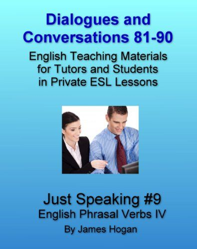 Dialogues and Conversations 81-90. English Phrasal Verbs IV.: English Teaching Materials for Tutors and Students in Private ESL Lessons (Just Speaking) by [Hogan, James]