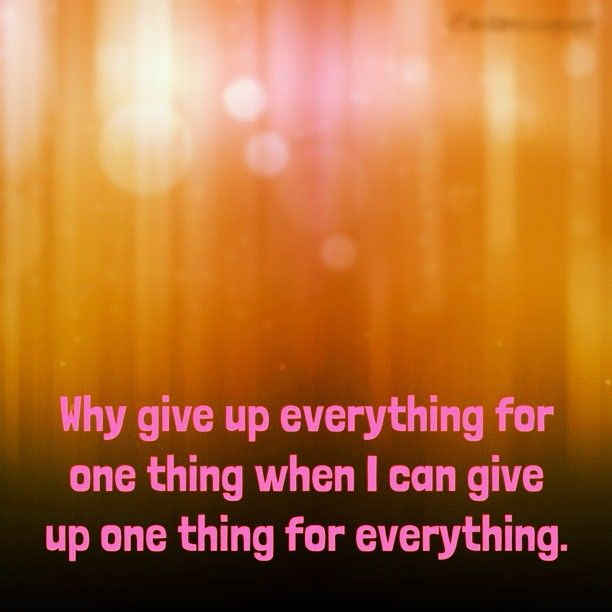 """Why give up everything for one thing when I can give up one thing for everything."" #recovery"