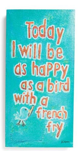 Today I will be as happy as a bird with a french fry!