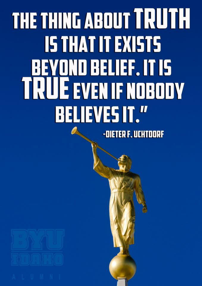 """""""Absolute truth is not dependent upon public opinion or popularity. Polls cannot sway it. Not even the inexhaustible authority of celebrity endorsement can change it."""" –Dieter F. Uchtdorf http://pinterest.com/pin/24066179228856353 (from his message http://lds.org/broadcasts/article/ces-devotionals/2013/01/what-is-truth) http://youtu.be/sgRR9WZPp5c; http://lds.org/church/news/president-uchtdorf-encourages-young-adults-to-discover-truth"""