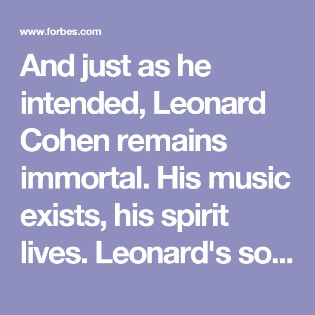 And just as he intended, Leonard Cohen remains immortal. His music exists, his spirit lives. Leonard's soul has now rejoined its source, roaming the spheres, singing its song.