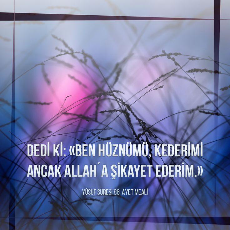 Dedi ki: «Ben hüznümü, kederimi ancak Allah´a şikayet ederim.»  Yûsuf Suresi 86. Ayet Meali