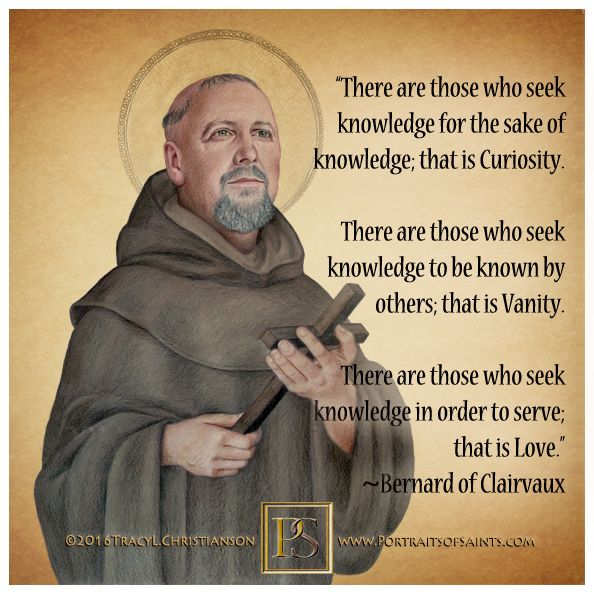 "St.Bernard of Clairvaux, a Cistercian & Doctor of the Church said ""What we love we shall grow to resemble."""