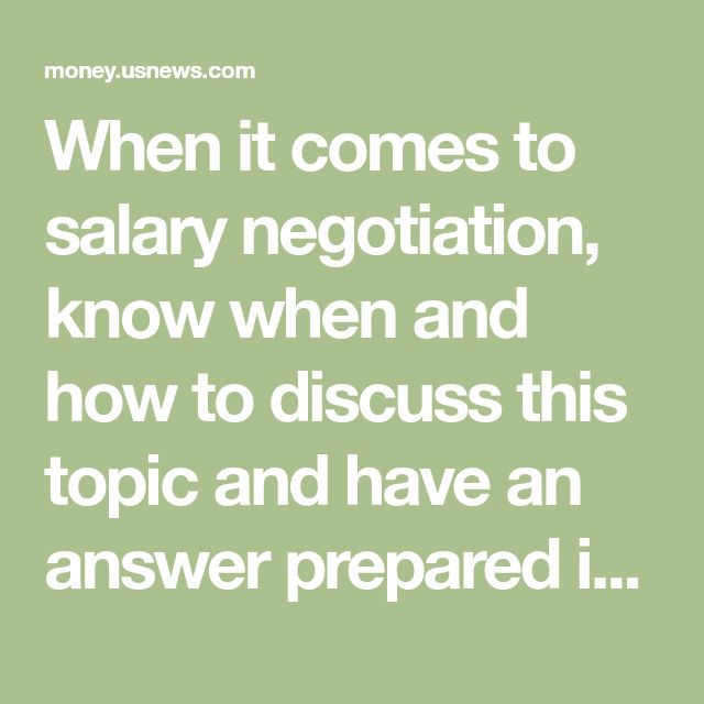 When it comes to salary negotiation, know when and how to discuss this topic and have an answer prepared if a potential employer asks about salary history.