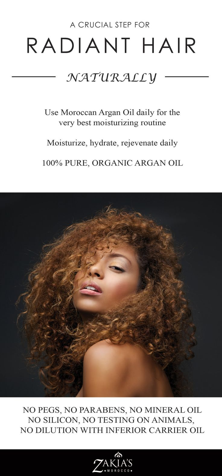 You have all heard of Moroccan Oil.  100% pure, organic and deodorized - don't settle for anything less. You will have healthy radiant hair - always.  You can find it at www.zakiasmorocco.com