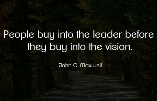 People buy into the leader before they buy into the vision. John C. Maxwell