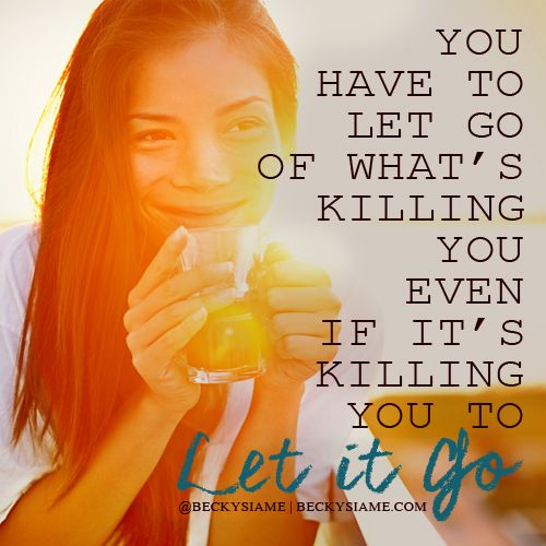 BECKYSIAME.COM | You have to let go of what's killing you even if it's killing you to let go.