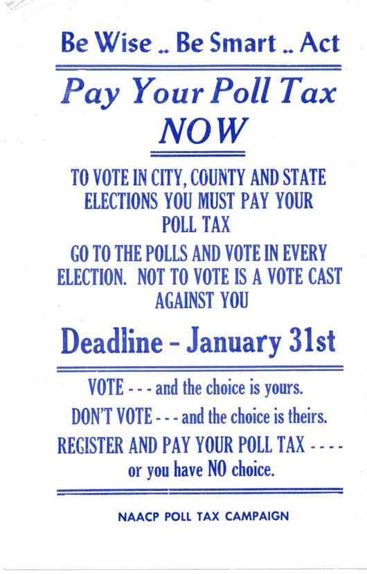 Flyer, NAACP, Poll Tax Campaign This small flyer, published by the National Association for the Advancement of Colored People (NAACP), urges people to pay their poll tax. Poll taxes were one of the many ways that whites discouraged blacks from voting. Movement groups worked to register African American voters, pay their taxes, and make sure they had a chance to vote.