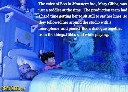 The voice of Boo, Mary Gibbs, was a toddler at the time of filming, and gave producers a hard time getting her to sit still and say her lines. The producers had to follow her around the studio with a microphone, and pieced Boo's dialouge together from what she said while playing