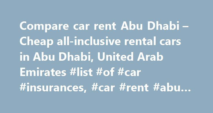 Compare car rent Abu Dhabi – Cheap all-inclusive rental cars in Abu Dhabi, United Arab Emirates #list #of #car #insurances, #car #rent #abu #dhabi http://solomon-islands.remmont.com/compare-car-rent-abu-dhabi-cheap-all-inclusive-rental-cars-in-abu-dhabi-united-arab-emirates-list-of-car-insurances-car-rent-abu-dhabi/  # Compare car rent Abu Dhabi. U.A.E. We offer the widest range of cheap rental cars in Abu Dhabi: whether you're looking for a mini, economy, compact, intermediate, fullsize…