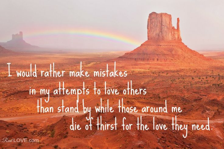 I would rather make mistakes in my attempts to love others than stand by while those around me die of thirst for the love they need.