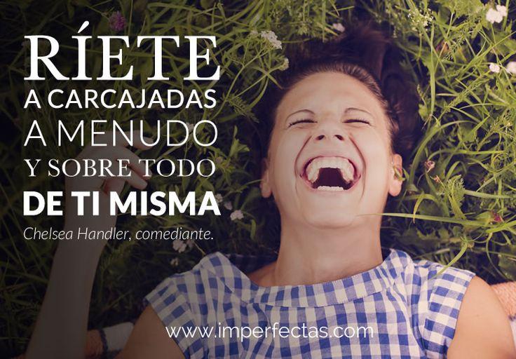 """""""Ríete a carcajadas, a menudo y, sobre todo, de ti misma"""" Chelsea Handler, comediante. #imperfectasomos #mujeresreales #quotes #citas #happiness #felicidad"""