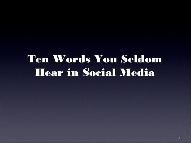 Ten Words You Seldom Hear in Social Media by Guy Kawasaki via slideshare