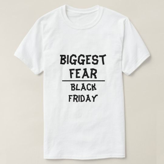 Biggest Fear: Black Friday, white T-Shirt What is your biggest fear, show it to the world that your biggest is Black Friday.