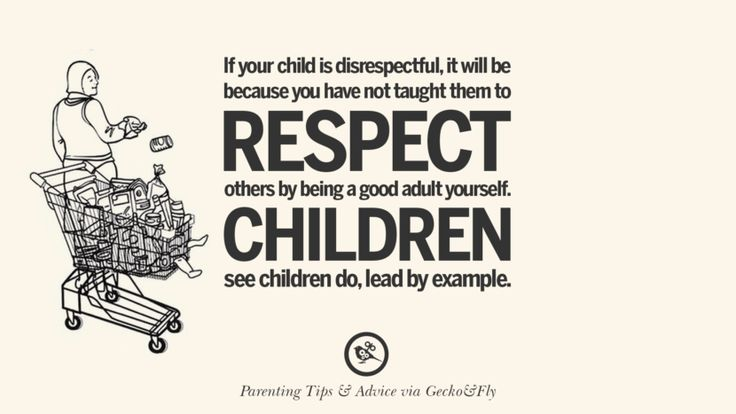 If your child is disrespectful, it will be because you have not taught them to respect others by being a good adult yourself. Children see children do, lead by example. Quotes On Parenting Tips, Advice, And Guidance On Raising Good Children