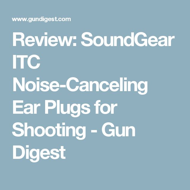 Review: SoundGear ITC Noise-Canceling Ear Plugs for Shooting - Gun Digest
