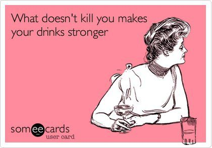 Funny Encouragement Ecard: What doesn%u2019t kill you makes your drinks stronger.