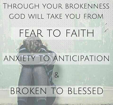 Through your brokenness God will take you from Fear to Faith, Anxiety to Anticipation & Broken to Blessed