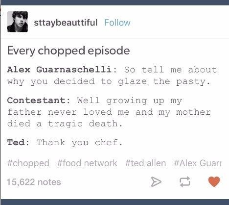 When you start to think it's more about the backstories than the food: | 23 Tumblr Posts That Make Perfect Sense To Food Network Addicts