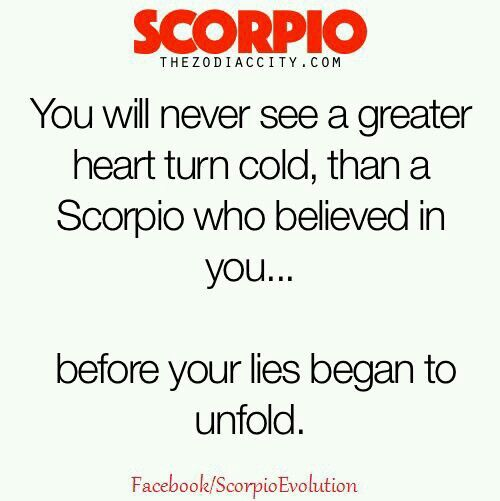 With every lie the distance gets wider, the temp colder, and respects fades with a smile on a Scorpio's face. GG