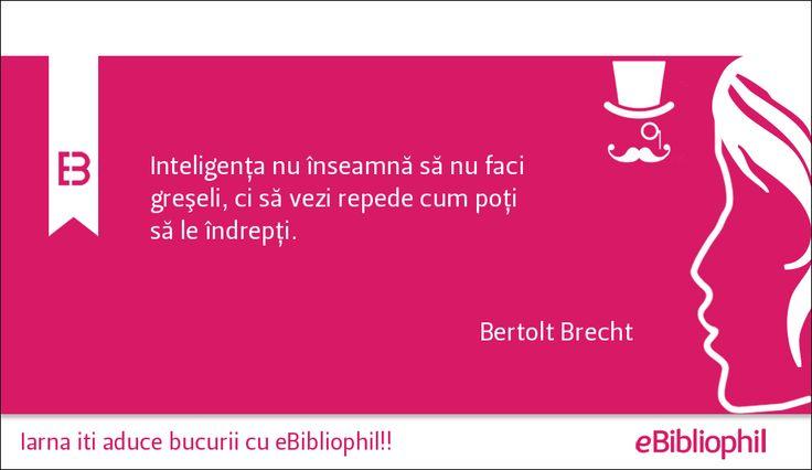 """""""Inteligenţa nu înseamnă să nu faci greşeli, ci să vezi repede cum poţi să le îndrepţi."""" Bertolt Brecht"""