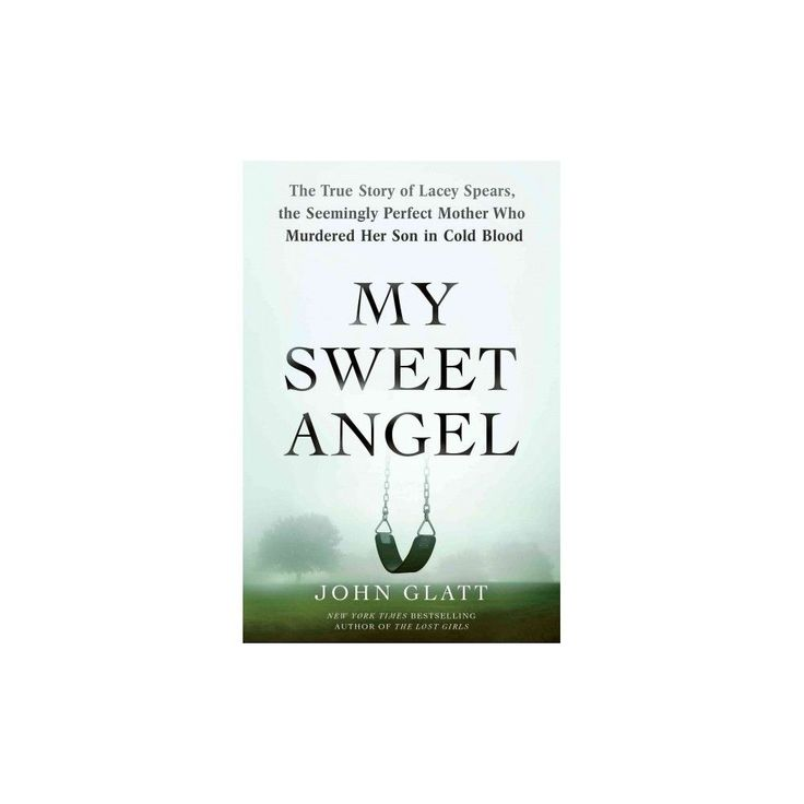 My Sweet Angel : The True Story of Lacey Spears, the Seemingly Perfect Mother Who Murdered Her Son in