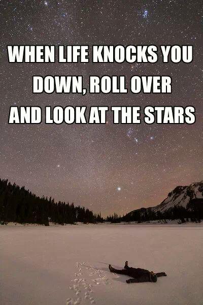 Quando a vida te jogar ao chão, levante a cabeça e observe as estrelas.