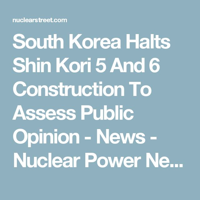 South Korea Halts Shin Kori 5 And 6 Construction To Assess Public Opinion - News - Nuclear Power News - Nuclear Street - Nuclear Power Plant News, Jobs, and Careers