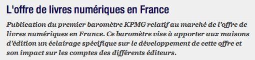 L'offre de livres numériques en France Publication du premier baromètre KPMG relatif au marché de l'offre de livres numériques en France. Ce baromètre vise à apporter aux maisons d'édition un éclairage spécifique sur le développement de cette offre et son impact sur les comptes des différents éditeurs.