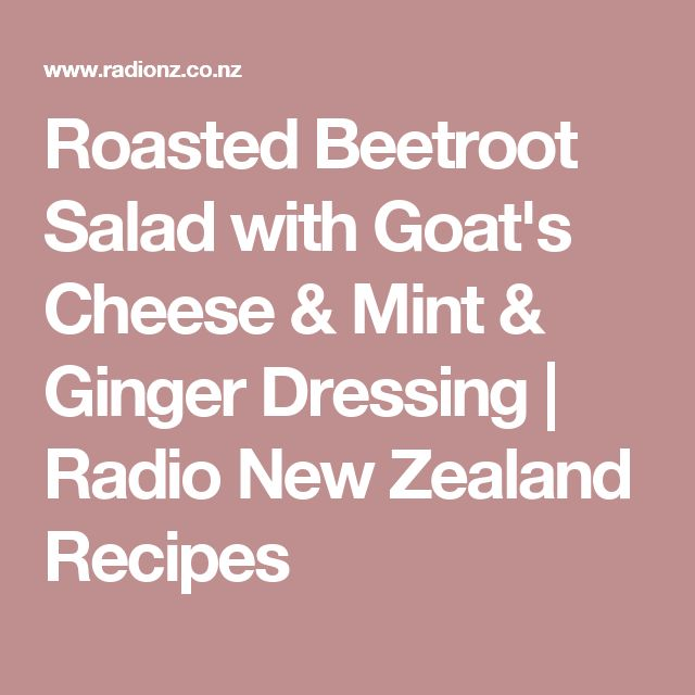 Roasted Beetroot Salad with Goat's Cheese & Mint & Ginger Dressing | Radio New Zealand Recipes