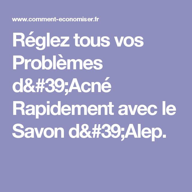 Réglez tous vos Problèmes d'Acné Rapidement avec le Savon d'Alep.