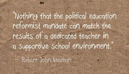 """Nothing that the political education reformist mandate can match the results of a dedicated teacher in a supportive school environment."" Robert John Meehan"