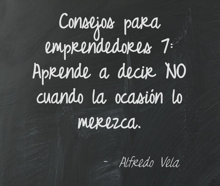 Consejos para emprendedores 7: Aprende a decir NO cuando la ocasión lo merezca. Alfredo Vela