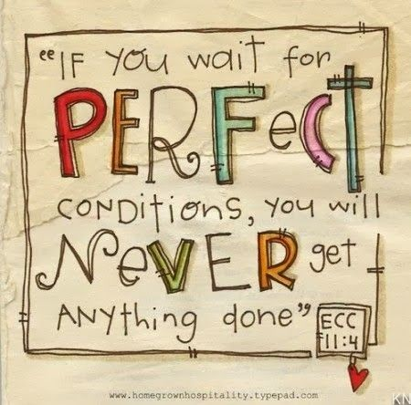 If you wait for perfect conditions you will never get anything done  Ecclesiastes 11:4
