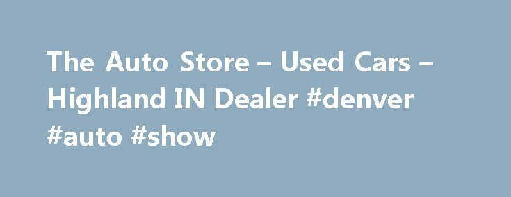 The Auto Store – Used Cars – Highland IN Dealer #denver #auto #show http://auto.remmont.com/the-auto-store-used-cars-highland-in-dealer-denver-auto-show/  #auto store # The Auto Store – Highland IN, 46322 Welcome To The Auto Store Highland Area Used Cars, Used Pickup Trucks Lot The Auto Store is highlighted amid more dealerships in the Highland, IN area for its unequaled customer care, truthful support, and inexpensive Used Cars, Used Pickup Trucks inventory! Whether you're searching for…
