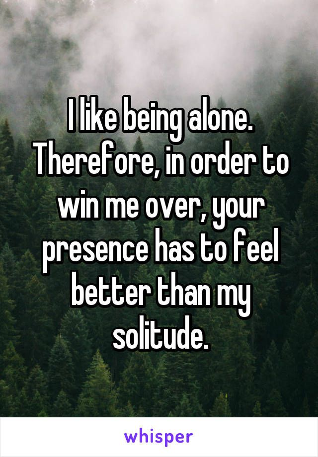 I like being alone. Therefore, in order to win me over, your presence has to feel better than my solitude.