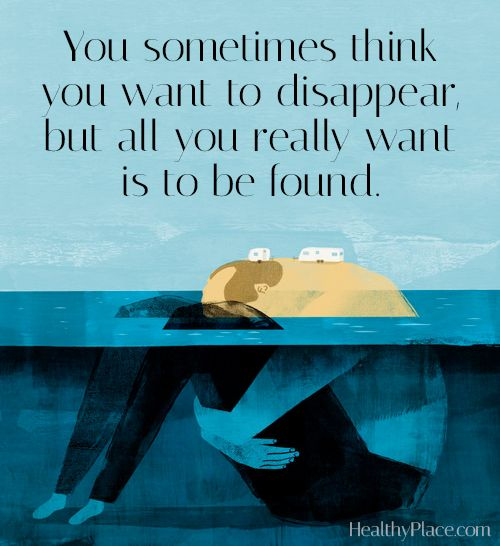 Depression quote: You sometimes think you want to disappear, but all you really want is to be found. www.HealthyPlace.com