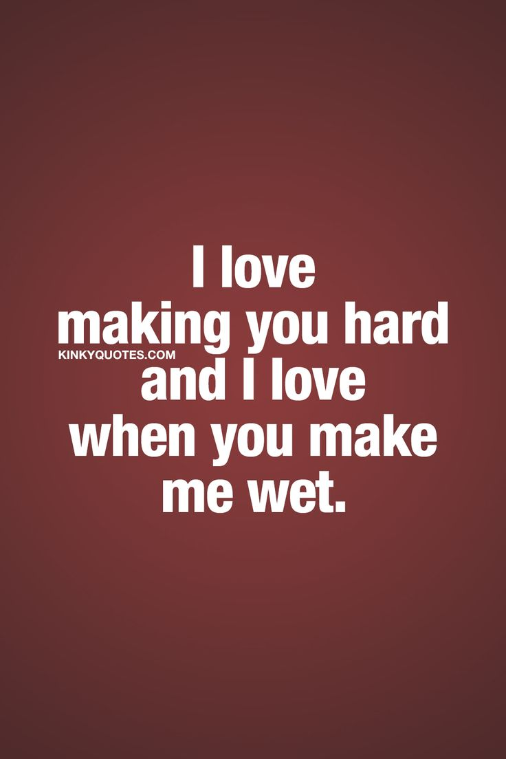 I love making you hard and I love when you make me wet. ❤ Turning your boyfriend, husband, girlfriend or wife on has got to be one of the most exciting things you can do. When you turn him on and when you make him hard. And when he turns you on and makes you wet.. ❤ Kinky Quotes ❤ #turnon #sexy #couplequote #kinkyquotes