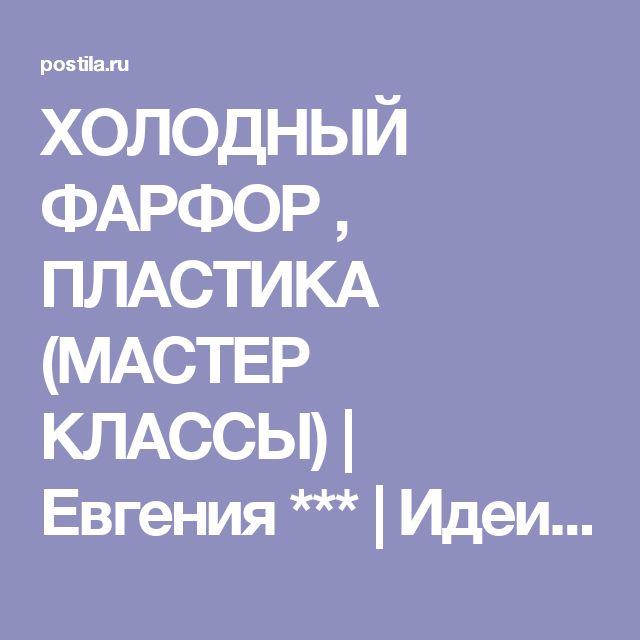 ХОЛОДНЫЙ ФАРФОР , ПЛАСТИКА (МАСТЕР КЛАССЫ)   Евгения ***   Идеи и фотоинструкции бесплатно на Постиле