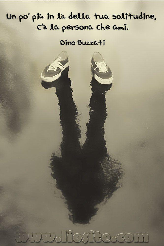Dino Buzzati - Un po' più in là della tua solitudine, c'è la persona che ami.