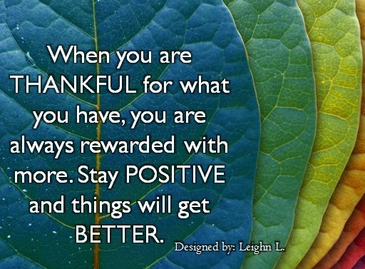 When you are thankful for what you have, you are always rewarded with more. Stay positive and things will get better.