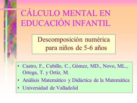 CÁLCULO MENTAL EN EDUCACIÓN INFANTIL Descomposición numérica para niños de 5-6 años Castro, F., Cubillo, C., Gómez, MD., Novo, ML., Ortega, T. y Ortiz,