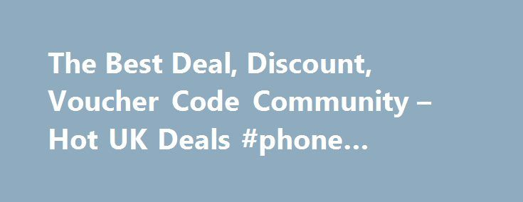 The Best Deal, Discount, Voucher Code Community – Hot UK Deals #phone #broadband #packages http://broadband.remmont.com/the-best-deal-discount-voucher-code-community-hot-uk-deals-phone-broadband-packages/  #broadband deals uk # All Highlights 1562 Android TV Philips Ambient Light 43 4K TV Now Eve Android TV Philips Ambient Light 43 4K TV Now Even Cheaper! Was £599 now £341.99 With Code Argos 1454 Nectar Double-Up Back 16th – 22nd November – Sains Nectar Double-Up Back 16th – 22nd November –…