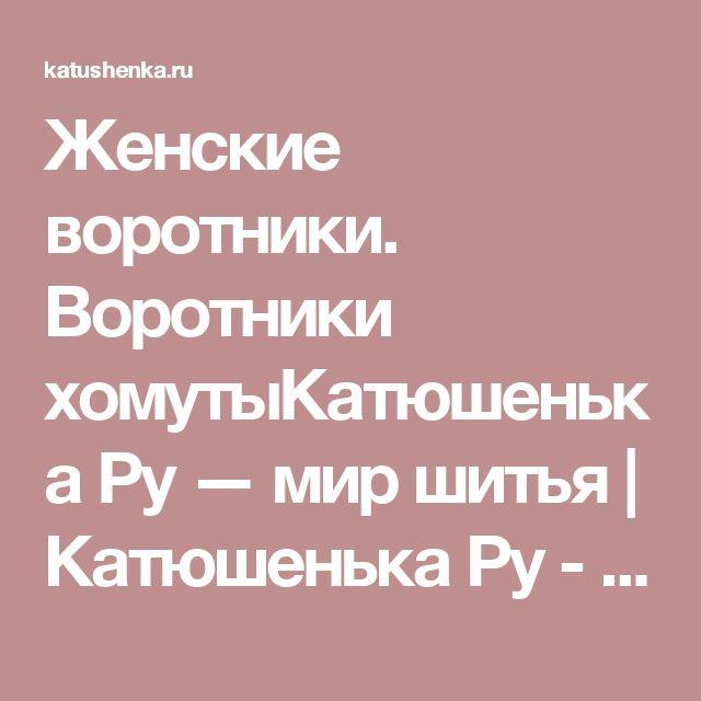 Женские воротники. Воротники хомутыКатюшенька Ру — мир шитья | Катюшенька Ру - мир шитья