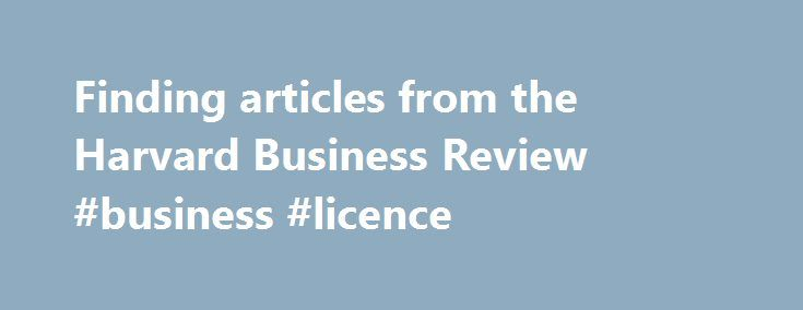 Finding articles from the Harvard Business Review #business #licence http://business.remmont.com/finding-articles-from-the-harvard-business-review-business-licence/  #harvard business journal # Concordia University Finding articles from the Harvard Business Review Popular Business Guides Accessing the Harvard Business Review Business Research Guide (2 pages) Citing Business Databases in APA Format COMM 210: Contemporary Business Thinking Essential Tutorials on YouTube COMM 320…